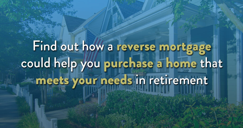 Find out how a reverse mortgage could help you purchase a home that meets your needs in retirement.